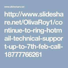 http://www.slideshare.net/OlivaRoy1/continue-to-ring-hotmail-technical-support-up-to-7th-feb-call-18777766261