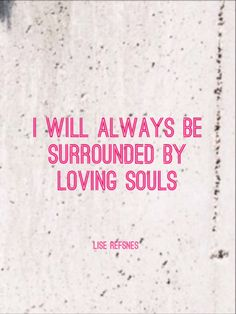 I will always be surrounded by loving souls. Lise Refsnes quote relationship affirmation love health lr