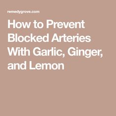 How to Prevent Blocked Arteries With Garlic, Ginger, and Lemon