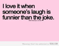 My husband tells me this all the time....the joke wasn't that funny but my laugh was hilarious :)
