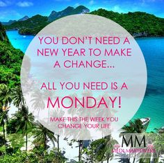 You don't need a New Year to make a change, all you need is a Monday!