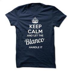 KEEP CALM AND LET THE Blanco HANDLE IT - shirt design #Tshirt #T-Shirts