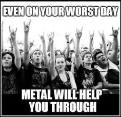 Metal helps through everything :)