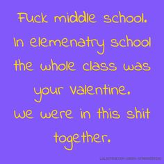 Fuck middle school. In elemenatry school the whole class was your Valentine. We were in this shit together.