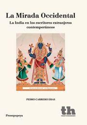 """""""La Mirada Occidental"""" de Pedro Carrero Eras.  Reune estudios sobre escritores occidentales contemporáneos que, han reflejado la India en cualquiera de sus manifestaciones. Todos estos autores, menos uno, viajaron a la India, y algunos de ellos permanecieron largo tiempo . Sus visiones e interpretaciones de la India pueden ser discutidas y revisadas, pero no hay que olvidar que en la construcción de la idea de un país, entra también la mirada de los extranjeros Signatura: 82-09 CAR mir"""