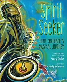 """Spirit Seeker: John Coltrane's Musical Journey, by Gary Golio, illus. by Rudy Gutierrez   """"Wisely, Golio lets the pictures carry the melody while his text supplies the backbeat, moving quickly from Coltrane's childhood . . . through his musical coming-of-age in Philadelphia . . . and on to his triumphant spiritual and musical breakthroughs."""""""