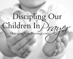 Discipling Our Children In Prayer (#Teaching children the importance of #prayer) || ManagingYourBlessings.com
