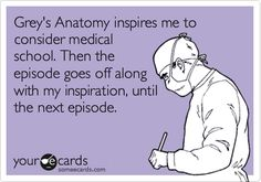 Greys Anatomy inspires me to consider medical school. Then the episode goes off along with my inspiration, until the next episode.