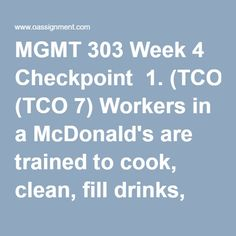 MGMT 303 Week 4 Checkpoint  1. (TCO 7) Workers in a McDonald's are trained to cook, clean, fill drinks, take orders, and fill orders. During a shift they work each job for one hour. This is an example of job  2. (TCO 7) Which of the following is NOT an alternative to job specialization?  3. (TCO 7) ____ departmentalization has the advantage of reducing the number of skills a manager must possess.  4. (TCO 7) The two universal approaches to organization design that represent the foundation…