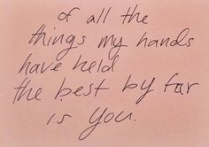 > of all the things my hands have held the best is far by you <