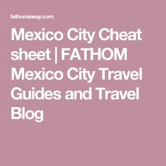 Mexico City Cheat sheet | FATHOM Mexico City Travel Guides and Travel Blog