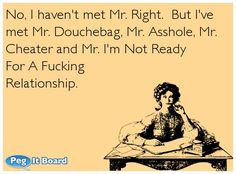 Quote on sarcasm ecard: No, I haven't met Mr. Right. But I've met Mr. Douchebag, Mr. Asshole, Mr. Cheater and Mr. I'm Not Ready For A Fucking Relationship.