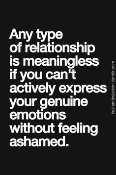 Any type of relationships is meaningless if you can't actively express your genuine emotions without feeling ashamed.