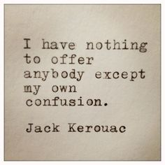 I have nothing to offer anybody, except my own confusion / Jack Kerouac quote Now Quotes, Great Quotes, Quotes To Live By, Life Quotes, Inspirational Quotes, Cool Words, Wise Words, Jack Kerouac Quotes, Quotable Quotes