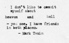 I don't like to commit myself about heaven and hell - you see, I have friends in both places. - Mark Twain