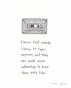 """""""I know that nobody listens to tapes anymore, but they are much more interesting to draw than MP3 files."""" - Marc Johns"""