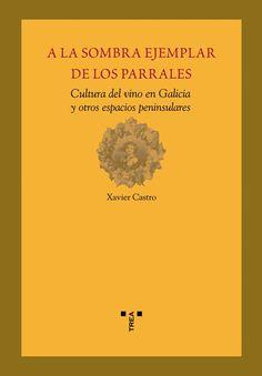 A la sombra ejemplar de los parrales : cultura del vino en Galicia y otros espacios peninsulares / Xavier Castro ; [prólogo por Guillermo Campos]