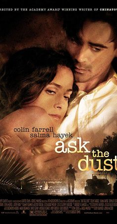 Ask the Dust (2006) Directed by Robert Towne. With Colin Farrell, Salma Hayek, Donald Sutherland, Eileen Atkins. Mexican beauty Camilla hopes to rise above her station by marrying a wealthy American. That is complicated by meeting Arturo Bandini, a first-generation Italian hoping to land a writing career and a blue-eyed blonde on his arm.