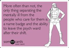 Free and Funny Confession Ecard: More often than not, the only thing separating the mentally ill from the people who care for them is a name badge and the ability to leave the psych ward after their shift. Mental Health Humor, Mental Health Nursing, Nurse Quotes, Funny Quotes, Humor Quotes, Nursing Memes, Funny Nursing, Nursing Schools, Nursing Major