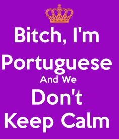 Bitch, I'm Portuguese and we don't keep calm