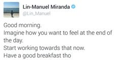 Imagine how you want to feel at the end of the day. Start working towards that now. Have a great breakfast tho. Lin Manuel Miranda Quotes, Hamilton Lin Manuel Miranda, Quotes Dream, Quotes To Live By, Robert Kiyosaki, Tony Robbins, Good Morning Good Night, Fandoms, Good Advice