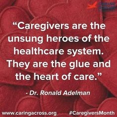 """""""Caregivers are the unsung heroes of the healthcare system. They are the glue and the heart of care."""" ~ Dr. Ronald Adelman"""