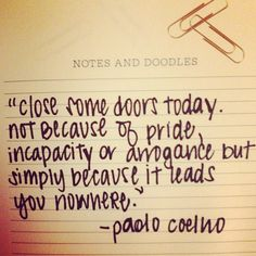 Close some doors today.  Not because of pride, incapacity or arrogance but becauae it leads you nowhere. ~ Paolo Coelno