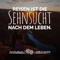 Reisen ist die Sehnsucht nach dem Leben - Sprüche über Fernweh, Reisen & Urlaub #zitate #sprüche #spruchbilder #deutsch