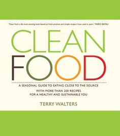 Clean Food: A Seasonal Guide to Eating Close to the Source with More than 200 Recipes for a Healthy and Sustainable You, by Terry Walters