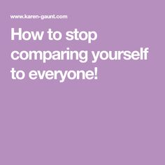 How to stop comparing yourself to everyone!
