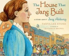 The House That Jane Built: A Story About Jane Addams - written by Tanya Lee Stone and illustrated by Kathryn Brown