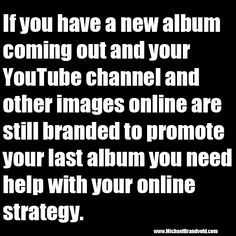 If you have a new album coming out and your YouTube channel and other images online are still branded to promote your last album you need help with your online strategy.