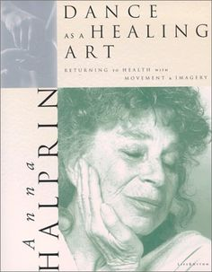 Dance as a Healing Art: Returning to Health Through Movement and Imagery by Anna Halprin.