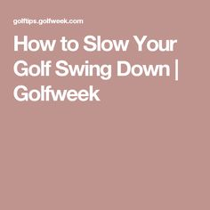 How to Slow Your Golf Swing Down | Golfweek
