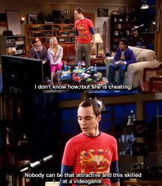 Nobody can be that attractive and this skilled at a videogame. - The Big Bang Theory I beg to differ!