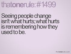 seeing people change isn't what hurts; what hurts is remembering how they used to be.