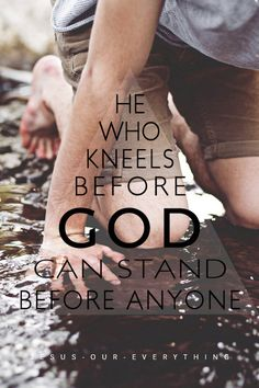 kneel before God and you can stand before anyone.