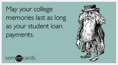 May your college memories last as long as your student loan payments.