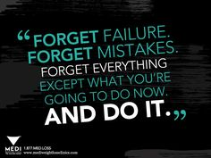 Forget failure, forget mistakes, forget everything except what you're going to do now.  And do it.
