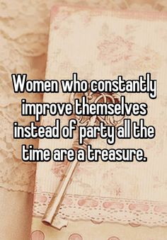 """Women who constantly improve themselves instead of party all the time are a treasure."""