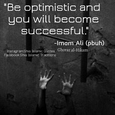 Be optimistic and you will become successful. Imam Ali