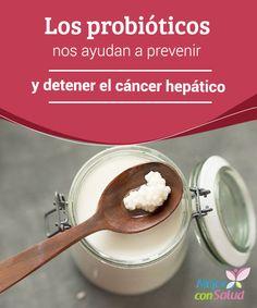 Los probióticos nos ayudan a prevenir y detener el cáncer hepático  Según datos de la OMS (Organización Mundial de la Salud) el cáncer de hígado es el sexto tumor más frecuente y el segundo que causa mayor mortalidad.
