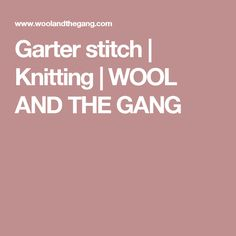 Garter stitch | Knitting | WOOL AND THE GANG