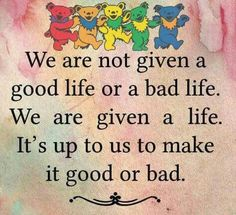 Grateful Dead Quotes, Grateful Dead Image, Grateful Dead Bears, Grateful Dead Wallpaper, Grateful Dead Clothing, Quotes To Live By, Me Quotes, Dead And Company, Bad Life
