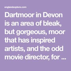 Dartmoor in Devon is an area of bleak, but gorgeous, moor that has inspired artists, and the odd movie director, for centuries. Find out more...