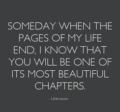 Someday when the pages of my life end, I know that you will be one of it's most beautiful chapters.