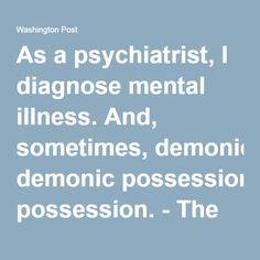 As a psychiatrist, I diagnose mental illness. And, sometimes, demonic possession. - The Washington Post