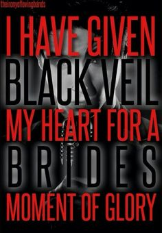 """Black Veil Brides ~ In The End. <<Oh goodness I thought it said """"I have given Black Veil my heart for a Brides moment of glory""""..."""
