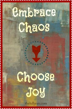 Embrace the chaos of the every day and choose joy.