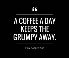 That's why I have my coffee every morning. Otherwise I'm more ratty than usual…